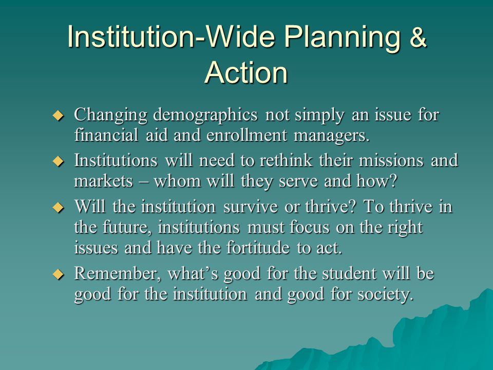 Institution-Wide Planning & Action  Changing demographics not simply an issue for financial aid and enrollment managers.