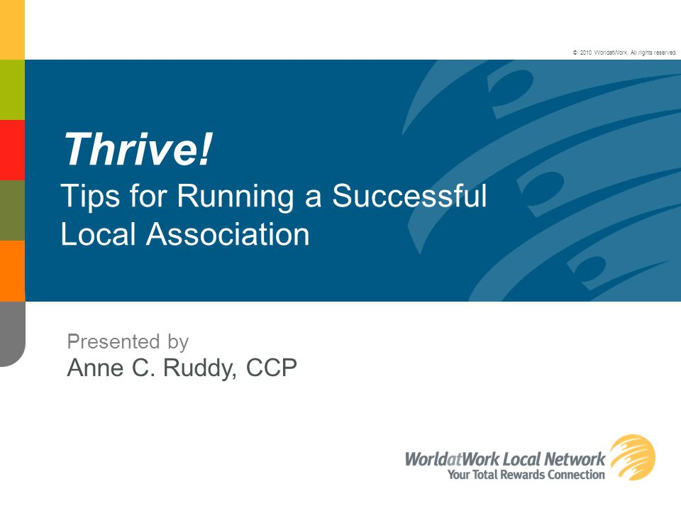 Thrive! Tips for Running a Successful Local Association Presented by Anne C. Ruddy, CCP © 2010 WorldatWork. All rights reserved.