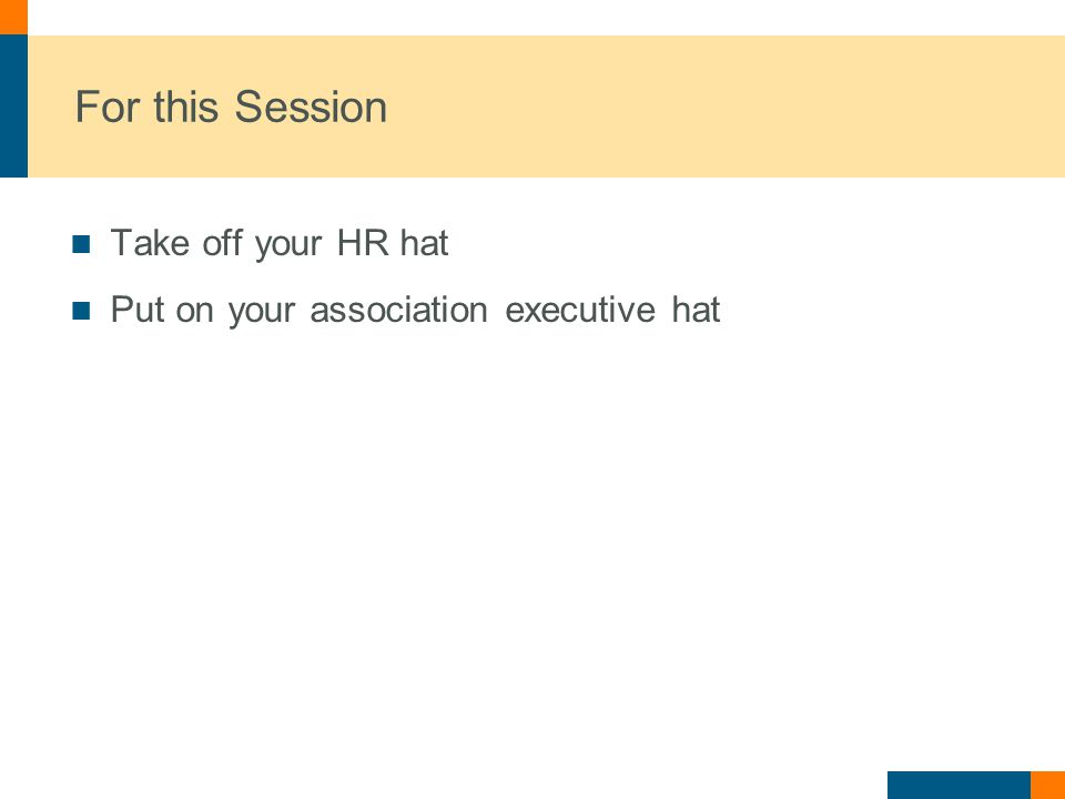 For this Session Take off your HR hat Put on your association executive hat