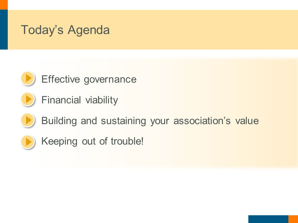 Today's Agenda Effective governance Financial viability Building and sustaining your association's value Keeping out of trouble!