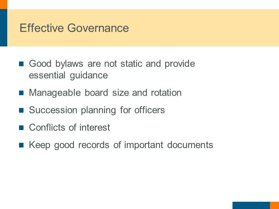 Effective Governance Good bylaws are not static and provide essential guidance Manageable board size and rotation Succession planning for officers Conflicts of interest Keep good records of important documents