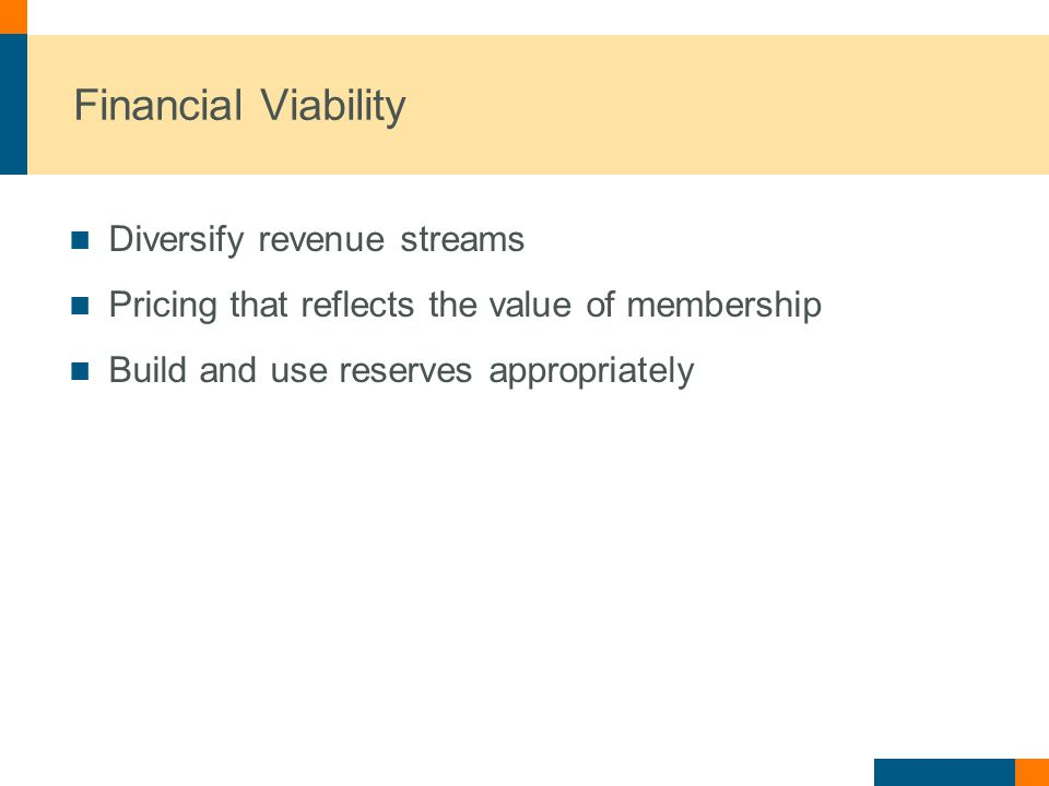 Financial Viability Diversify revenue streams Pricing that reflects the value of membership Build and use reserves appropriately