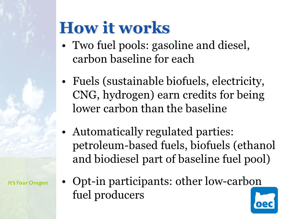 It's Your Oregon How it works Two fuel pools: gasoline and diesel, carbon baseline for each Fuels (sustainable biofuels, electricity, CNG, hydrogen) earn credits for being lower carbon than the baseline Automatically regulated parties: petroleum-based fuels, biofuels (ethanol and biodiesel part of baseline fuel pool) Opt-in participants: other low-carbon fuel producers