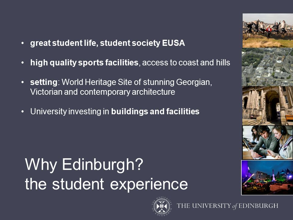 great student life, student society EUSA high quality sports facilities, access to coast and hills setting: World Heritage Site of stunning Georgian, Victorian and contemporary architecture University investing in buildings and facilities Why Edinburgh.