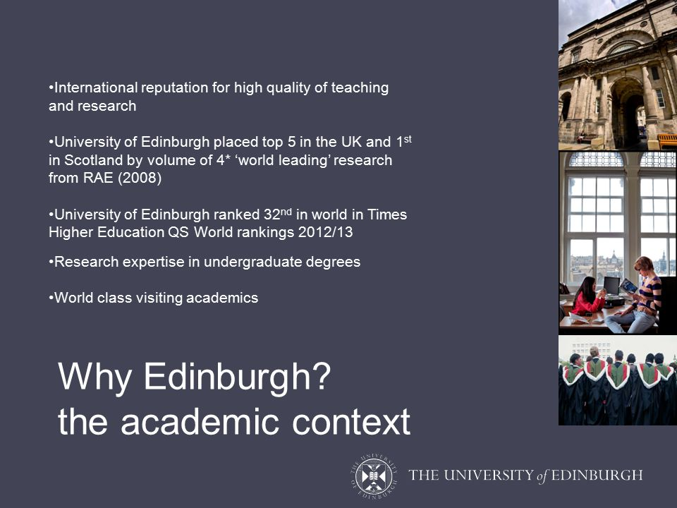 International reputation for high quality of teaching and research University of Edinburgh placed top 5 in the UK and 1 st in Scotland by volume of 4* 'world leading' research from RAE (2008) University of Edinburgh ranked 32 nd in world in Times Higher Education QS World rankings 2012/13 Research expertise in undergraduate degrees World class visiting academics Why Edinburgh.