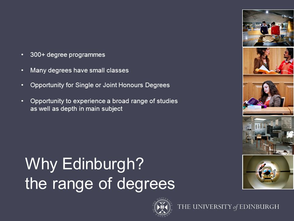 300+ degree programmes Many degrees have small classes Opportunity for Single or Joint Honours Degrees Opportunity to experience a broad range of studies as well as depth in main subject Why Edinburgh.
