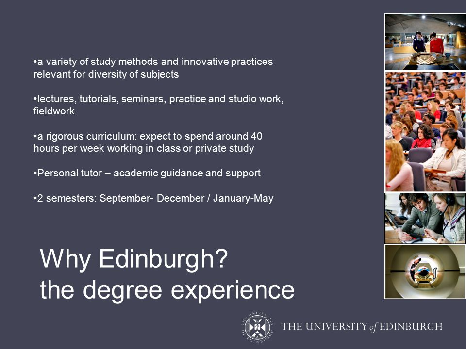 a variety of study methods and innovative practices relevant for diversity of subjects lectures, tutorials, seminars, practice and studio work, fieldwork a rigorous curriculum: expect to spend around 40 hours per week working in class or private study Personal tutor – academic guidance and support 2 semesters: September- December / January-May Why Edinburgh.