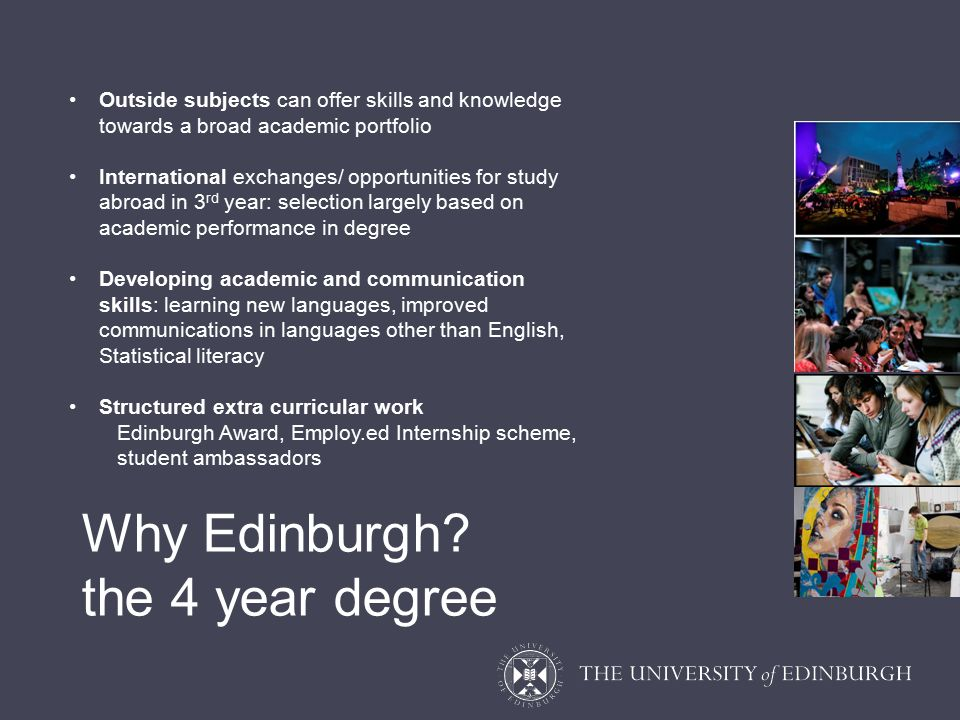 Outside subjects can offer skills and knowledge towards a broad academic portfolio International exchanges/ opportunities for study abroad in 3 rd year: selection largely based on academic performance in degree Developing academic and communication skills: learning new languages, improved communications in languages other than English, Statistical literacy Structured extra curricular work Edinburgh Award, Employ.ed Internship scheme, student ambassadors Why Edinburgh.