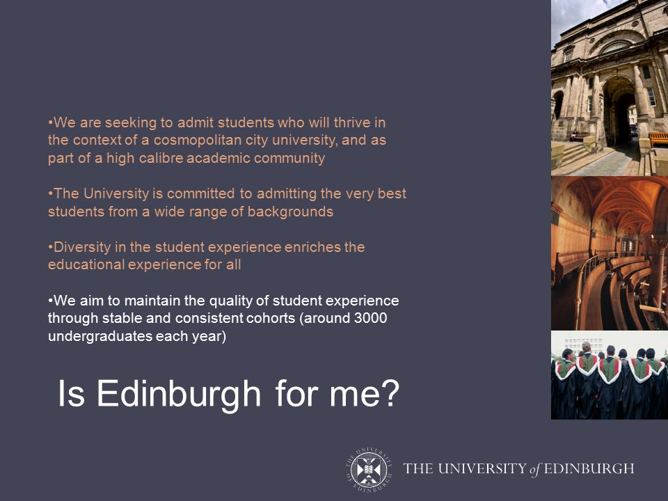 We are seeking to admit students who will thrive in the context of a cosmopolitan city university, and as part of a high calibre academic community The University is committed to admitting the very best students from a wide range of backgrounds Diversity in the student experience enriches the educational experience for all We aim to maintain the quality of student experience through stable and consistent cohorts (around 3000 undergraduates each year) Is Edinburgh for me