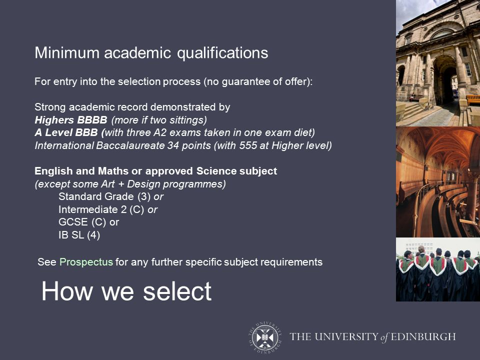 Minimum academic qualifications For entry into the selection process (no guarantee of offer): Strong academic record demonstrated by Highers BBBB (more if two sittings) A Level BBB (with three A2 exams taken in one exam diet) International Baccalaureate 34 points (with 555 at Higher level) English and Maths or approved Science subject (except some Art + Design programmes) Standard Grade (3) or Intermediate 2 (C) or GCSE (C) or IB SL (4) See Prospectus for any further specific subject requirements How we select