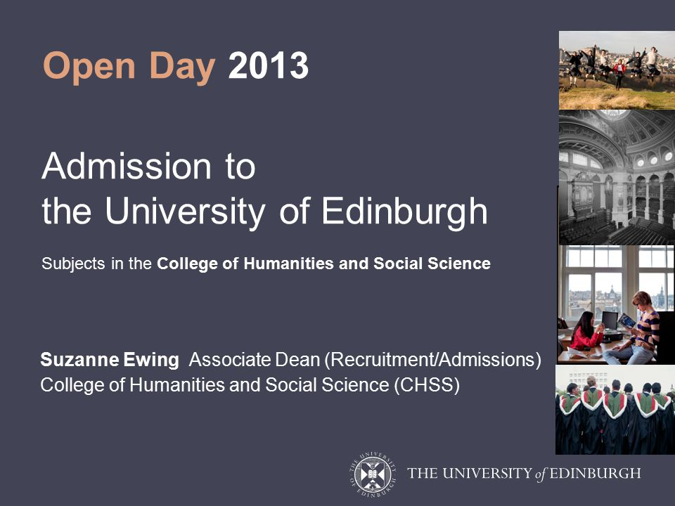 Open Day 2013 Admission to the University of Edinburgh Subjects in the College of Humanities and Social Science Suzanne Ewing Associate Dean (Recruitment/Admissions) College of Humanities and Social Science (CHSS)