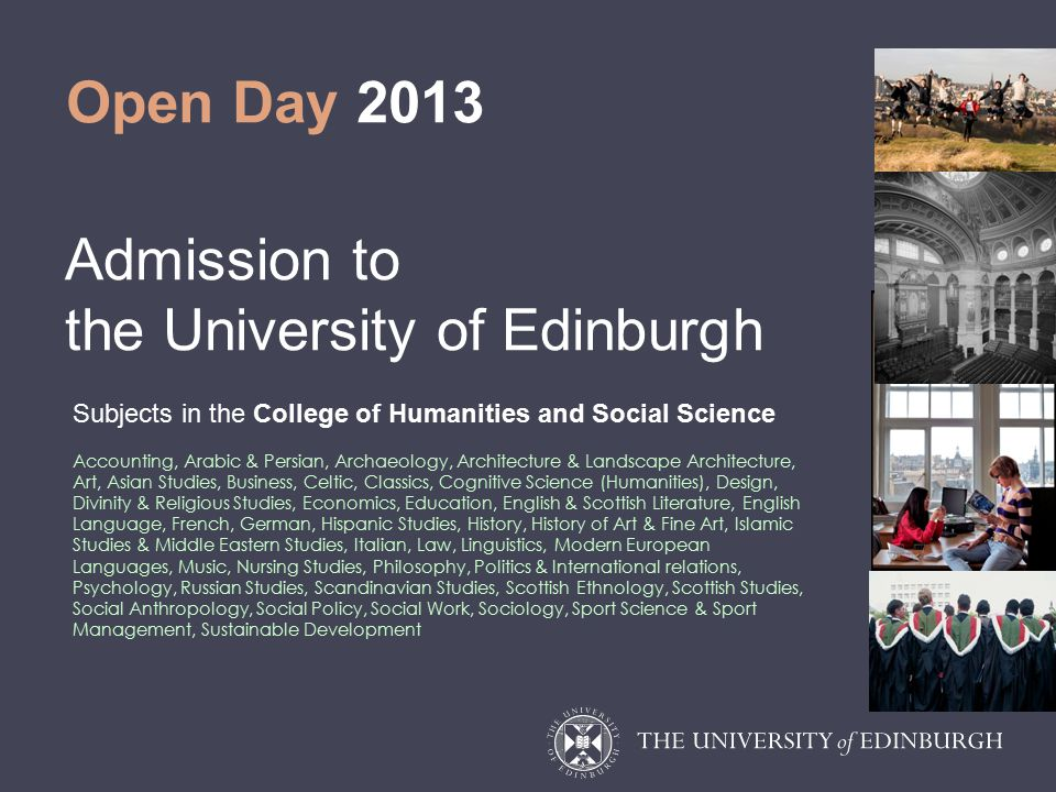 Open Day 2013 Admission to the University of Edinburgh Subjects in the College of Humanities and Social Science Accounting, Arabic & Persian, Archaeology, Architecture & Landscape Architecture, Art, Asian Studies, Business, Celtic, Classics, Cognitive Science (Humanities), Design, Divinity & Religious Studies, Economics, Education, English & Scottish Literature, English Language, French, German, Hispanic Studies, History, History of Art & Fine Art, Islamic Studies & Middle Eastern Studies, Italian, Law, Linguistics, Modern European Languages, Music, Nursing Studies, Philosophy, Politics & International relations, Psychology, Russian Studies, Scandinavian Studies, Scottish Ethnology, Scottish Studies, Social Anthropology, Social Policy, Social Work, Sociology, Sport Science & Sport Management, Sustainable Development