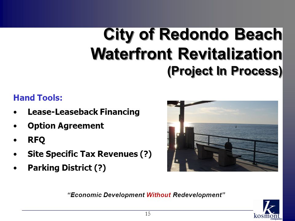 City of Redondo Beach Waterfront Revitalization (Project In Process) City of Redondo Beach Waterfront Revitalization (Project In Process) 15 Hand Tools: Lease-Leaseback Financing Option Agreement RFQ Site Specific Tax Revenues ( ) Parking District ( ) Economic Development Without Redevelopment