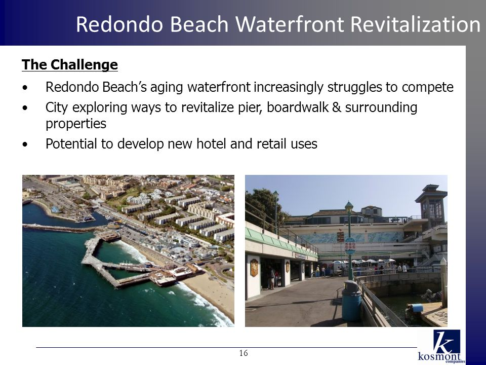 The Challenge Redondo Beach's aging waterfront increasingly struggles to compete City exploring ways to revitalize pier, boardwalk & surrounding properties Potential to develop new hotel and retail uses Redondo Beach Waterfront Revitalization 16