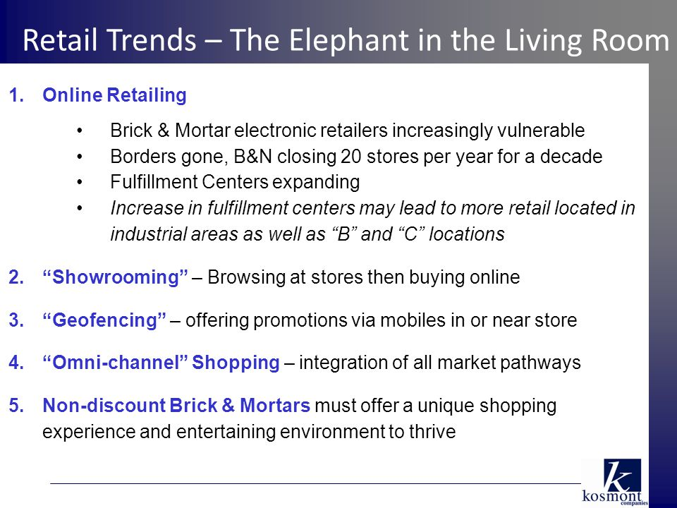 1.Online Retailing Brick & Mortar electronic retailers increasingly vulnerable Borders gone, B&N closing 20 stores per year for a decade Fulfillment Centers expanding Increase in fulfillment centers may lead to more retail located in industrial areas as well as B and C locations 2. Showrooming – Browsing at stores then buying online 3. Geofencing – offering promotions via mobiles in or near store 4. Omni-channel Shopping – integration of all market pathways 5.Non-discount Brick & Mortars must offer a unique shopping experience and entertaining environment to thrive Retail Trends – The Elephant in the Living Room