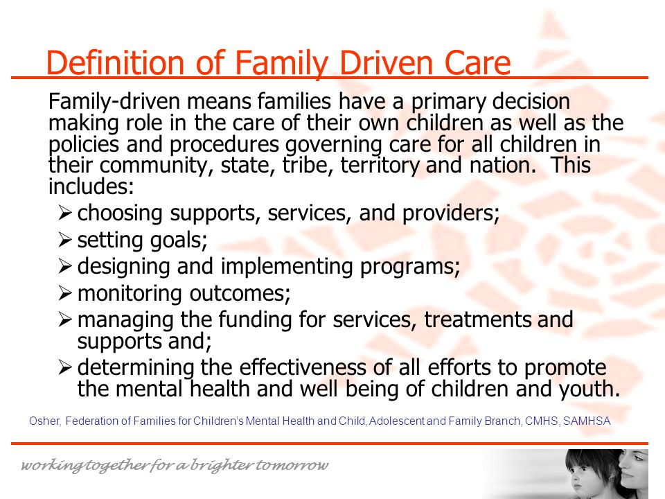 working together for a brighter tomorrow Definition of Family Driven Care Family-driven means families have a primary decision making role in the care