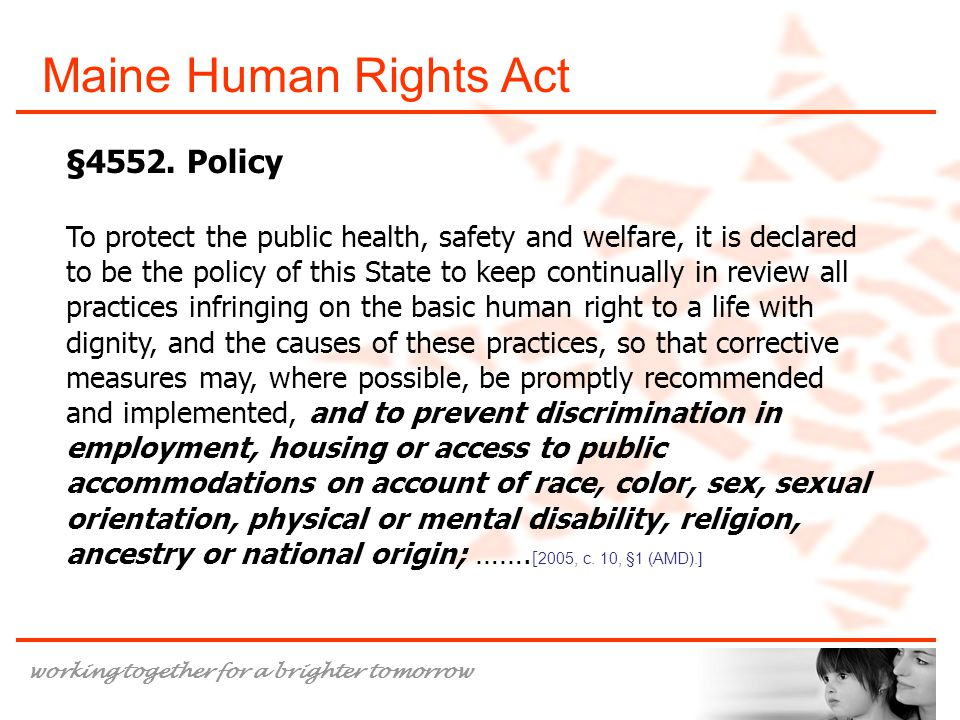 working together for a brighter tomorrow Maine Human Rights Act §4552. Policy To protect the public health, safety and welfare, it is declared to be t