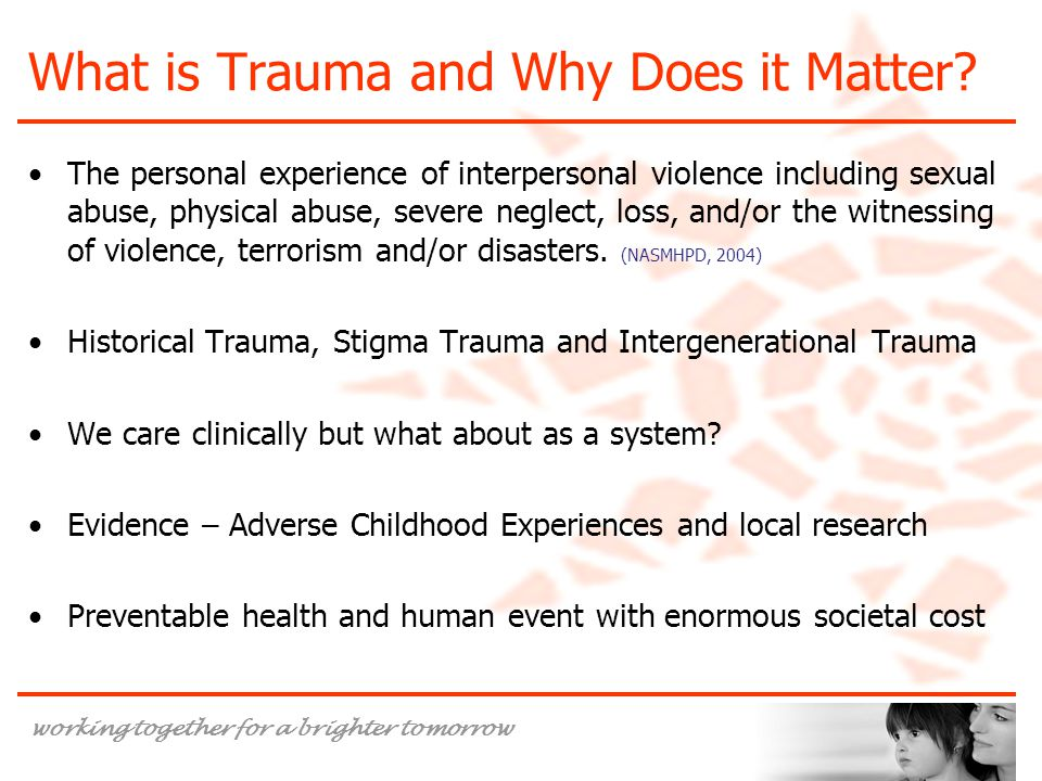 working together for a brighter tomorrow What is Trauma and Why Does it Matter? The personal experience of interpersonal violence including sexual abu