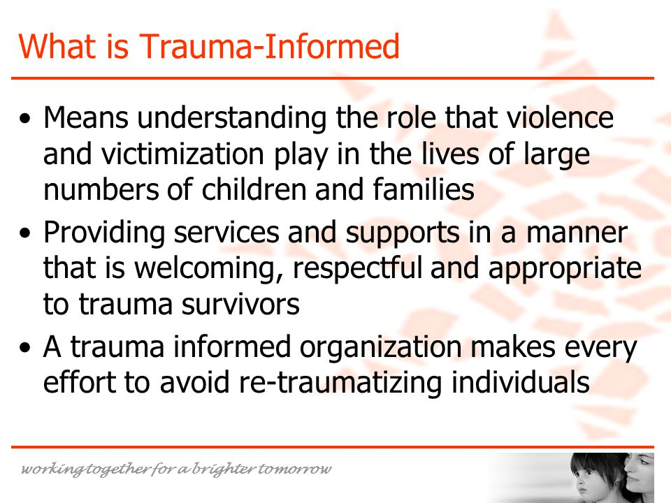 working together for a brighter tomorrow What is Trauma-Informed Means understanding the role that violence and victimization play in the lives of lar
