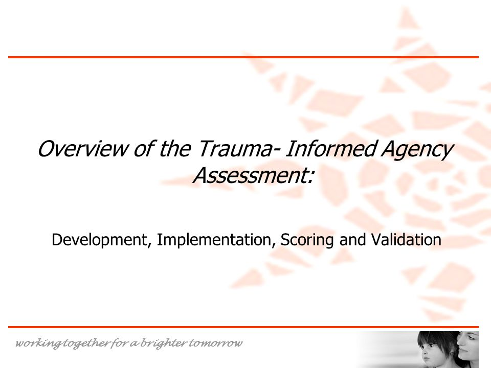 working together for a brighter tomorrow Overview of the Trauma- Informed Agency Assessment: Development, Implementation, Scoring and Validation
