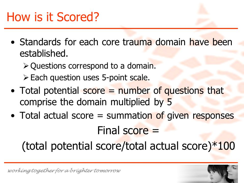 working together for a brighter tomorrow How is it Scored? Standards for each core trauma domain have been established.  Questions correspond to a do
