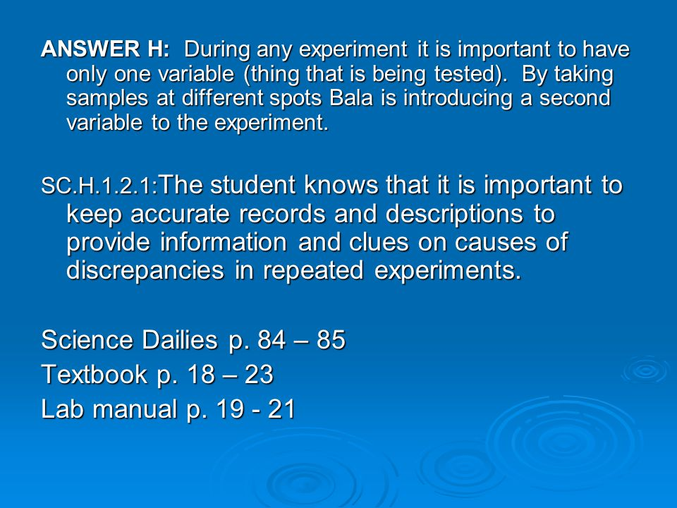 ANSWER H: During any experiment it is important to have only one variable (thing that is being tested).