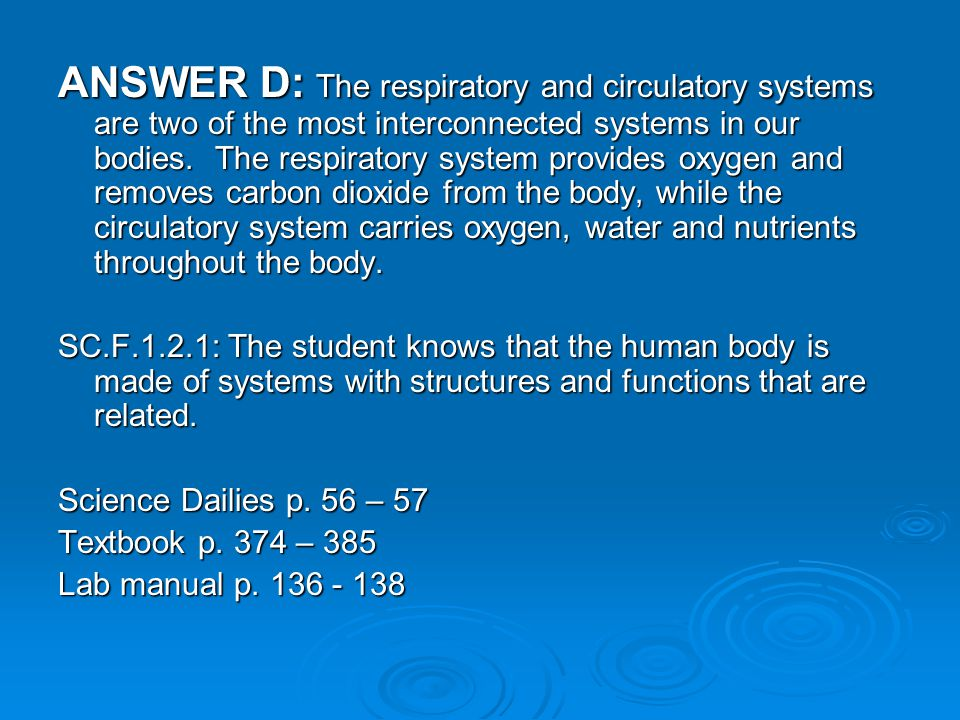 ANSWER D: The respiratory and circulatory systems are two of the most interconnected systems in our bodies.