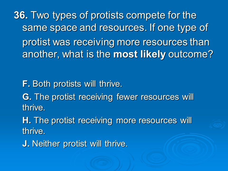 36. Two types of protists compete for the same space and resources.