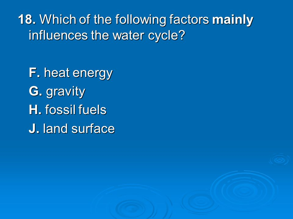 18. Which of the following factors mainly influences the water cycle.