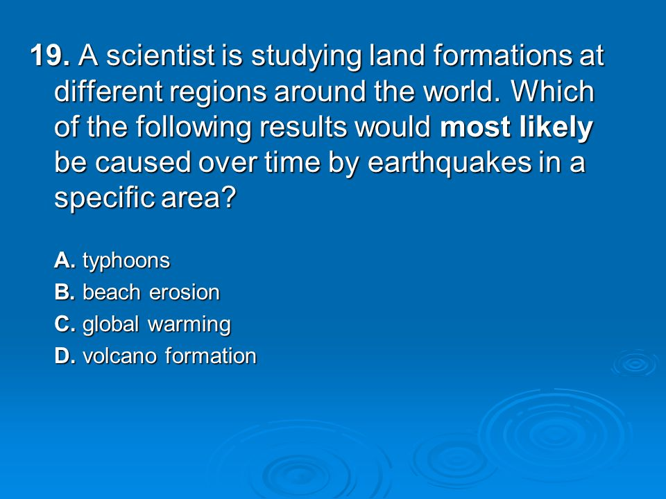 19. A scientist is studying land formations at different regions around the world.