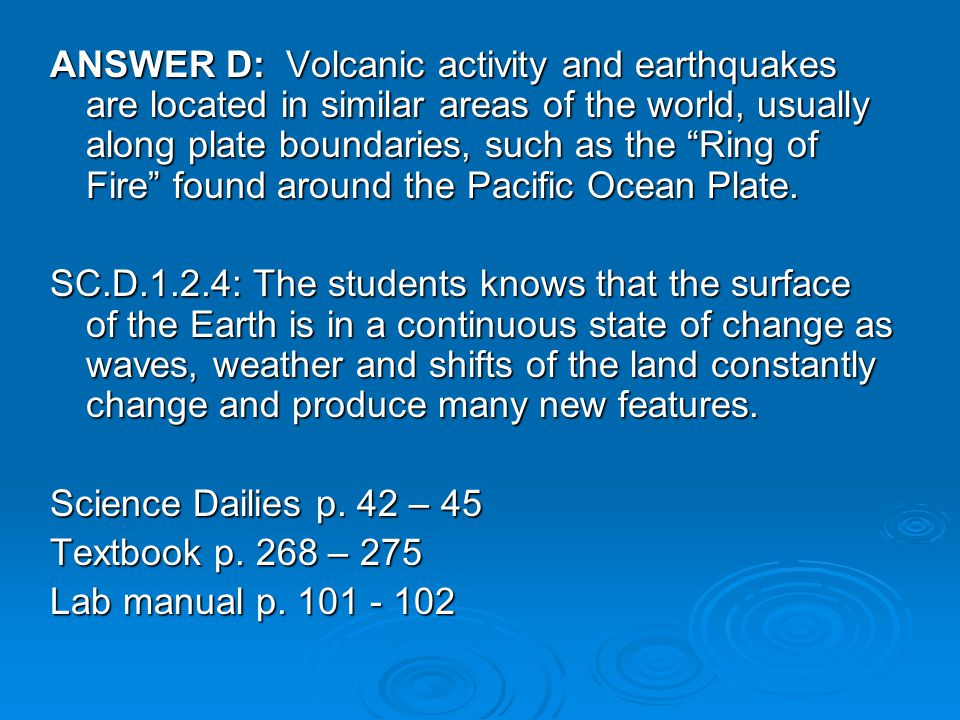 ANSWER D: Volcanic activity and earthquakes are located in similar areas of the world, usually along plate boundaries, such as the Ring of Fire found around the Pacific Ocean Plate.