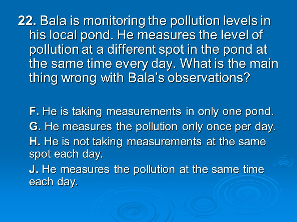 22. Bala is monitoring the pollution levels in his local pond.