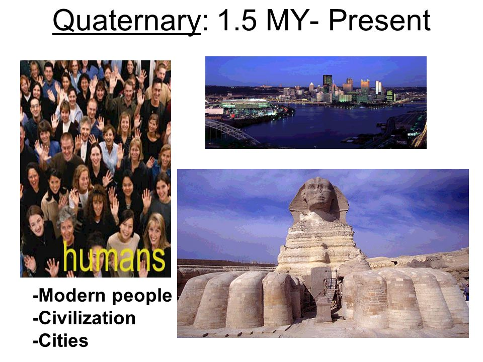 Quaternary: 1.5 MY- Present -Modern people -Civilization -Cities