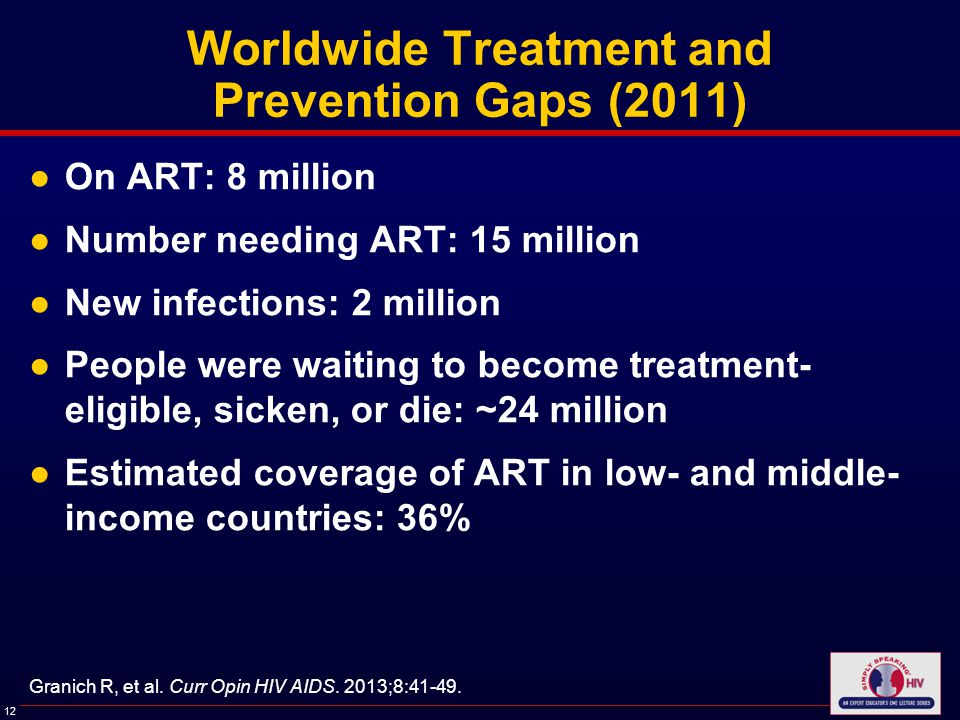 12 Worldwide Treatment and Prevention Gaps (2011) ●On ART: 8 million ●Number needing ART: 15 million ●New infections: 2 million ●People were waiting to become treatment- eligible, sicken, or die: ~24 million ●Estimated coverage of ART in low- and middle- income countries: 36% Granich R, et al.