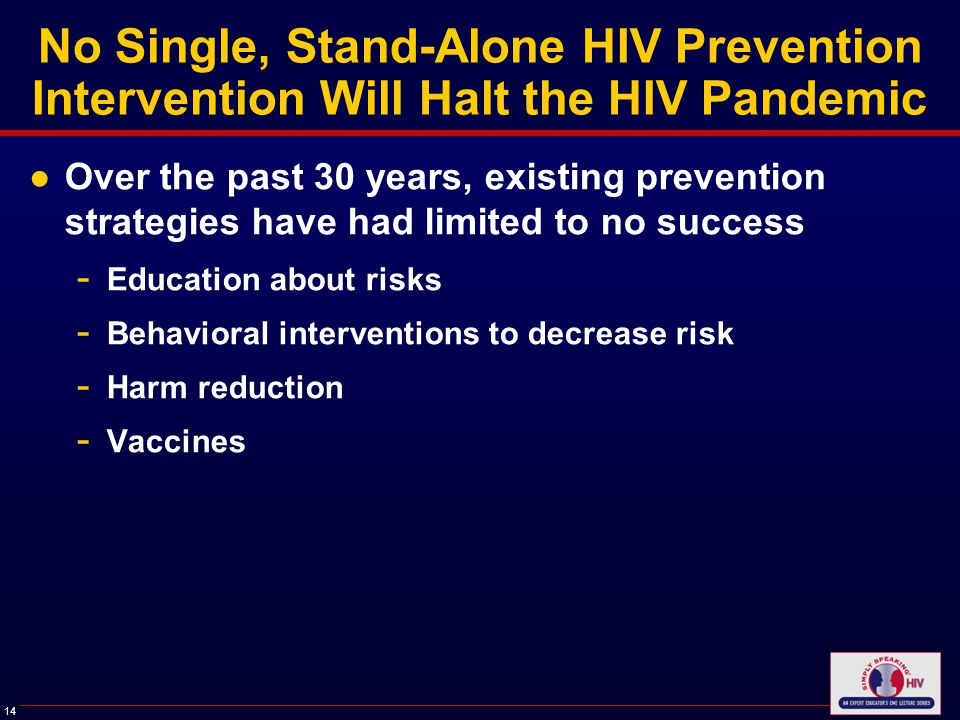 14 No Single, Stand-Alone HIV Prevention Intervention Will Halt the HIV Pandemic ●Over the past 30 years, existing prevention strategies have had limited to no success - Education about risks - Behavioral interventions to decrease risk - Harm reduction - Vaccines