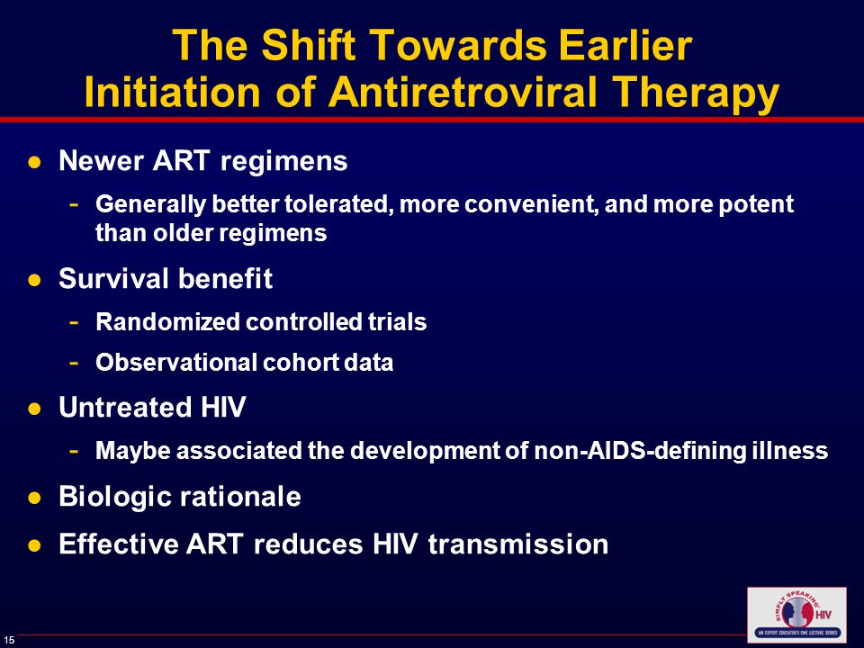 15 The Shift Towards Earlier Initiation of Antiretroviral Therapy ●Newer ART regimens - Generally better tolerated, more convenient, and more potent than older regimens ●Survival benefit - Randomized controlled trials - Observational cohort data ●Untreated HIV - Maybe associated the development of non-AIDS-defining illness ●Biologic rationale ●Effective ART reduces HIV transmission