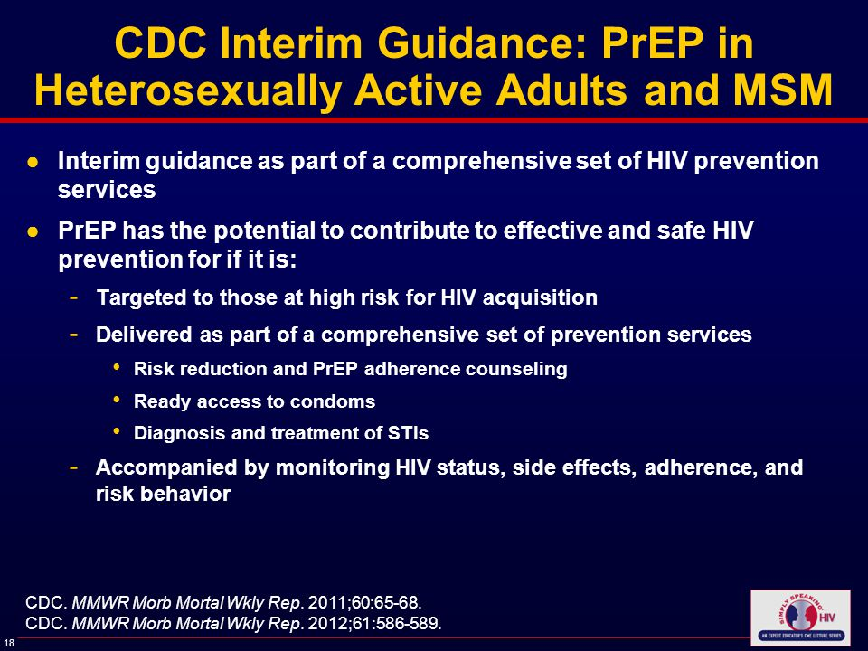 18 CDC Interim Guidance: PrEP in Heterosexually Active Adults and MSM ●Interim guidance as part of a comprehensive set of HIV prevention services ●PrEP has the potential to contribute to effective and safe HIV prevention for if it is: - Targeted to those at high risk for HIV acquisition - Delivered as part of a comprehensive set of prevention services Risk reduction and PrEP adherence counseling Ready access to condoms Diagnosis and treatment of STIs - Accompanied by monitoring HIV status, side effects, adherence, and risk behavior CDC.