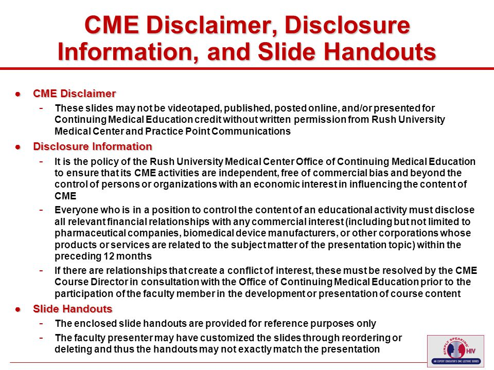 2 CME Disclaimer, Disclosure Information, and Slide Handouts ●CME Disclaimer - These slides may not be videotaped, published, posted online, and/or presented for Continuing Medical Education credit without written permission from Rush University Medical Center and Practice Point Communications ●Disclosure Information - It is the policy of the Rush University Medical Center Office of Continuing Medical Education to ensure that its CME activities are independent, free of commercial bias and beyond the control of persons or organizations with an economic interest in influencing the content of CME - Everyone who is in a position to control the content of an educational activity must disclose all relevant financial relationships with any commercial interest (including but not limited to pharmaceutical companies, biomedical device manufacturers, or other corporations whose products or services are related to the subject matter of the presentation topic) within the preceding 12 months - If there are relationships that create a conflict of interest, these must be resolved by the CME Course Director in consultation with the Office of Continuing Medical Education prior to the participation of the faculty member in the development or presentation of course content ●Slide Handouts - The enclosed slide handouts are provided for reference purposes only - The faculty presenter may have customized the slides through reordering or deleting and thus the handouts may not exactly match the presentation