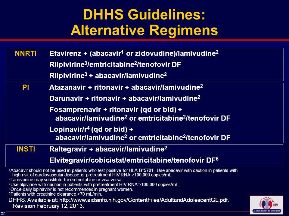 27 DHHS Guidelines: Alternative Regimens NNRTIEfavirenz + (abacavir 1 or zidovudine)/lamivudine 2 Rilpivirine 3 /emtricitabine 2 /tenofovir DF Rilpivirine 3 + abacavir/lamivudine 2 PIAtazanavir + ritonavir + abacavir/lamivudine 2 Darunavir + ritonavir + abacavir/lamivudine 2 Fosamprenavir + ritonavir (qd or bid) + abacavir/lamivudine 2 or emtricitabine 2 /tenofovir DF Lopinavir/r 4 (qd or bid) + abacavir/lamivudine 2 or emtricitabine 2 /tenofovir DF INSTIRaltegravir + abacavir/lamivudine 2 Elvitegravir/cobicistat/emtricitabine/tenofovir DF 5 1 Abacavir should not be used in patients who test positive for HLA-B*5701.