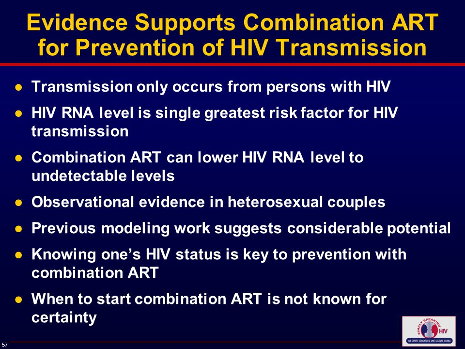 57 Evidence Supports Combination ART for Prevention of HIV Transmission ●Transmission only occurs from persons with HIV ●HIV RNA level is single greatest risk factor for HIV transmission ●Combination ART can lower HIV RNA level to undetectable levels ●Observational evidence in heterosexual couples ●Previous modeling work suggests considerable potential ●Knowing one's HIV status is key to prevention with combination ART ●When to start combination ART is not known for certainty