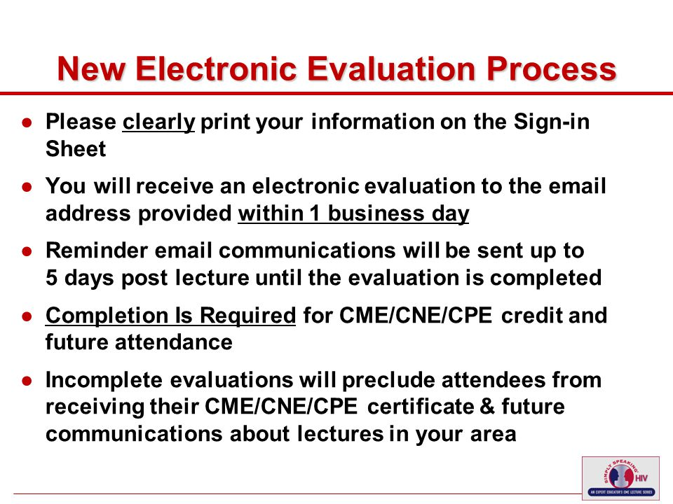 9 New Electronic Evaluation Process ●Please clearly print your information on the Sign-in Sheet ●You will receive an electronic evaluation to the email address provided within 1 business day ●Reminder email communications will be sent up to 5 days post lecture until the evaluation is completed ●Completion Is Required for CME/CNE/CPE credit and future attendance ●Incomplete evaluations will preclude attendees from receiving their CME/CNE/CPE certificate & future communications about lectures in your area