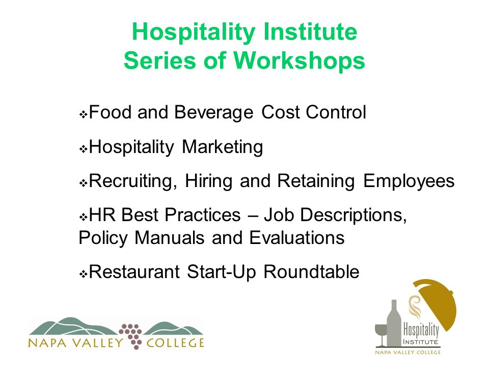 Hospitality Institute Series of Workshops  Food and Beverage Cost Control  Hospitality Marketing  Recruiting, Hiring and Retaining Employees  HR Best Practices – Job Descriptions, Policy Manuals and Evaluations  Restaurant Start-Up Roundtable