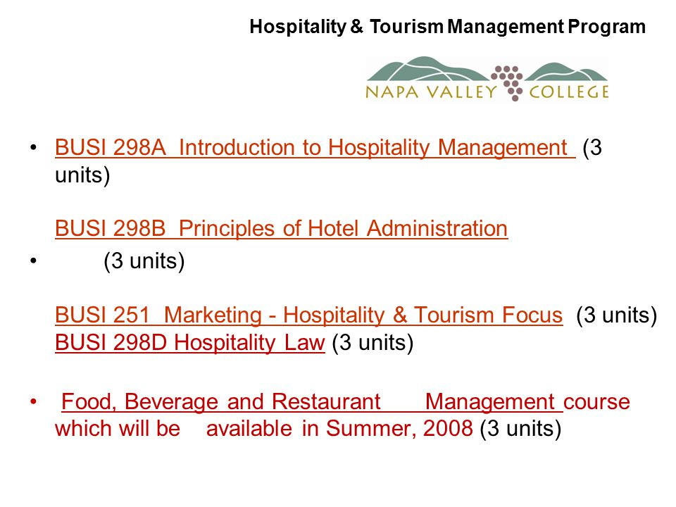 BUSI 298A Introduction to Hospitality Management (3 units) BUSI 298B Principles of Hotel AdministrationBUSI 298A Introduction to Hospitality Management BUSI 298B Principles of Hotel Administration (3 units) BUSI 251 Marketing - Hospitality & Tourism Focus (3 units) BUSI 298D Hospitality Law (3 units) BUSI 251 Marketing - Hospitality & Tourism Focus Food, Beverage and Restaurant Management course which will be available in Summer, 2008 (3 units) Hospitality & Tourism Management Program