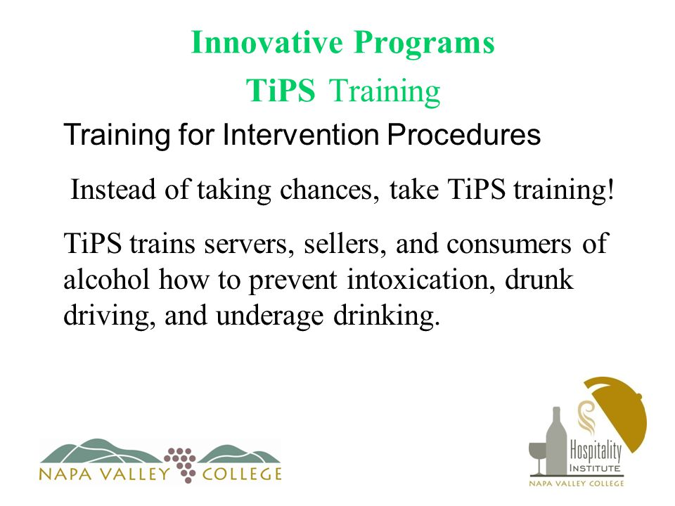 Innovative Programs TiPS Training Training for Intervention Procedures Instead of taking chances, take TiPS training.