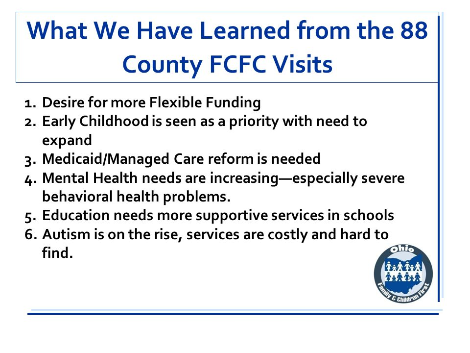 What We Have Learned from the 88 County FCFC Visits 1.Desire for more Flexible Funding 2.Early Childhood is seen as a priority with need to expand 3.Medicaid/Managed Care reform is needed 4.Mental Health needs are increasing—especially severe behavioral health problems.