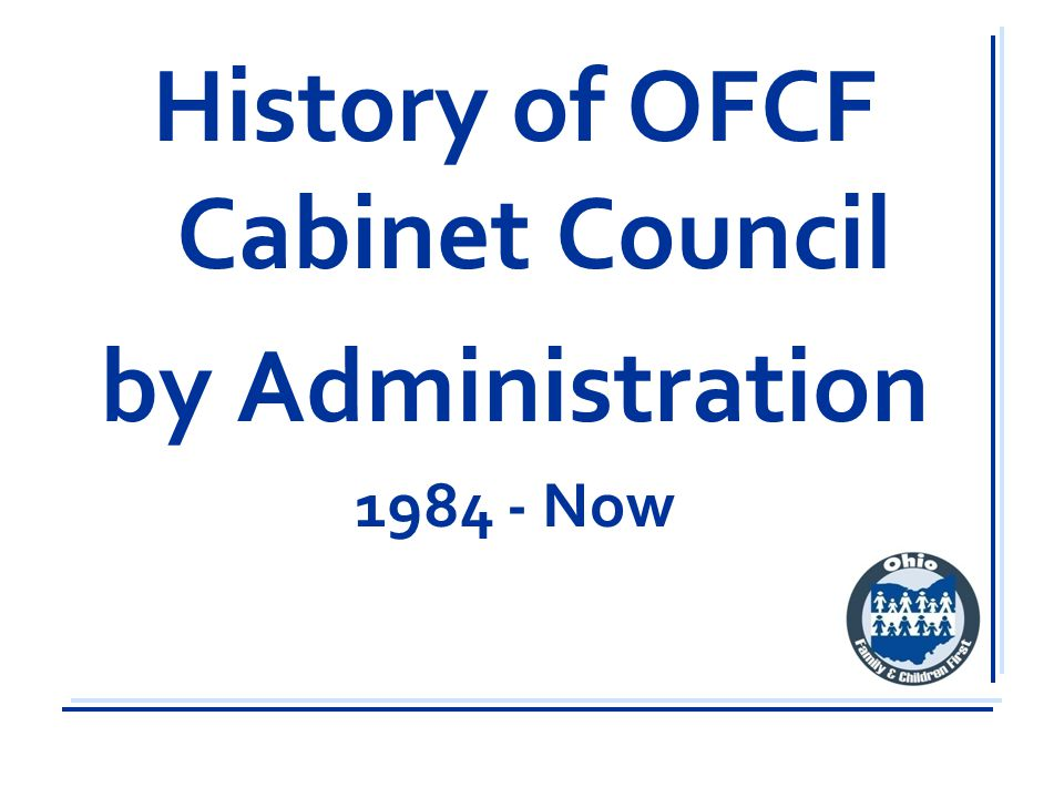 OFCF Cabinet Mission A partnership of state and local government, communities, and families that enhances the well-being of Ohio's children and families by building community capacity, strategically coordinating systems and services, and engaging and empowering families.