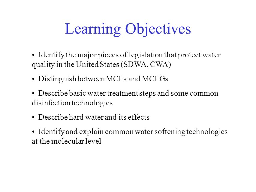Learning Objectives Identify the major pieces of legislation that protect water quality in the United States (SDWA, CWA) Distinguish between MCLs and MCLGs Describe basic water treatment steps and some common disinfection technologies Describe hard water and its effects Identify and explain common water softening technologies at the molecular level