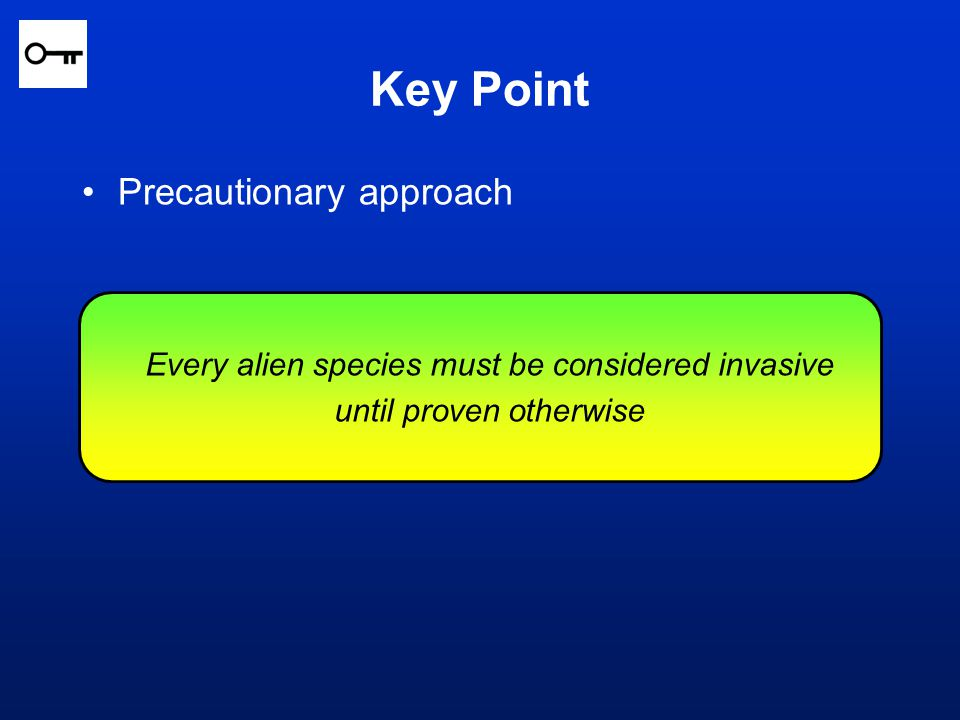 Every alien species must be considered invasive until proven otherwise Precautionary approach Key Point