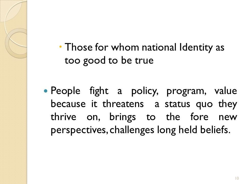  Those for whom national Identity as too good to be true People fight a policy, program, value because it threatens a status quo they thrive on, brings to the fore new perspectives, challenges long held beliefs.
