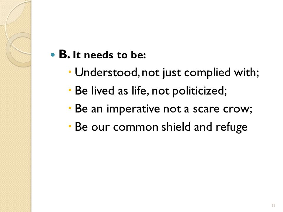 B. It needs to be:  Understood, not just complied with;  Be lived as life, not politicized;  Be an imperative not a scare crow;  Be our common shi